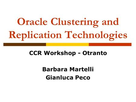 Oracle Clustering and Replication Technologies CCR Workshop - Otranto Barbara Martelli Gianluca Peco.