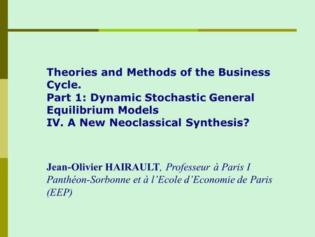 Theories and Methods of the Business Cycle. Part 1: Dynamic Stochastic General Equilibrium Models IV. A New Neoclassical Synthesis? Jean-Olivier HAIRAULT,