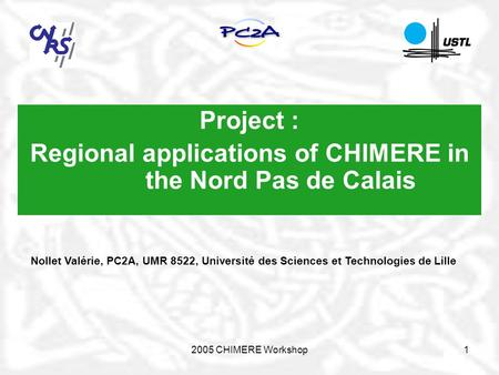 2005 CHIMERE Workshop1 Project : Regional applications of CHIMERE in the Nord Pas de Calais Nollet Valérie, PC2A, UMR 8522, Université des Sciences et.