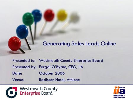 Generating Sales Leads Online Presented to:Westmeath County Enterprise Board Presented by:Fergal O'Byrne, CEO, IIA Date:October 2006 Venue: Radisson Hotel,