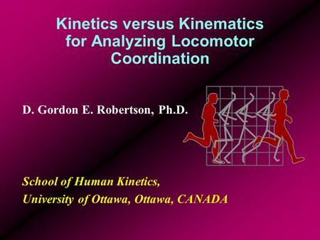 Kinetics versus Kinematics for Analyzing Locomotor Coordination D. Gordon E. Robertson, Ph.D. School of Human Kinetics, University of Ottawa, Ottawa, CANADA.