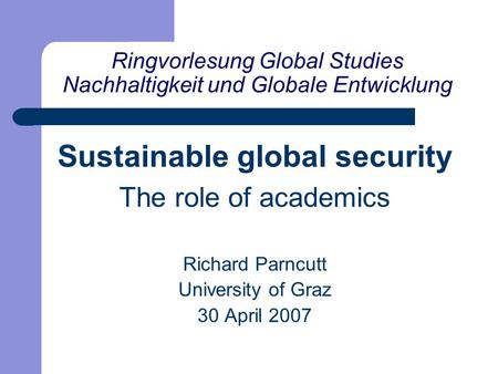 Sustainable global security The role of academics Richard Parncutt University of Graz 30 April 2007 Ringvorlesung Global Studies Nachhaltigkeit und Globale.
