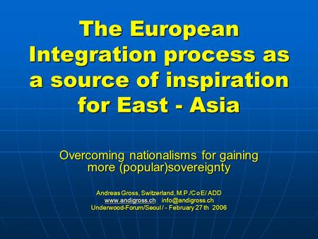 The European Integration process as a source of inspiration for East - Asia Overcoming nationalisms for gaining more (popular)sovereignty Andreas Gross,