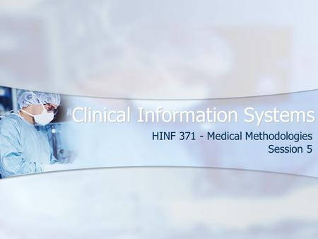 Clinical Information Systems HINF 371 - Medical Methodologies Session 5.