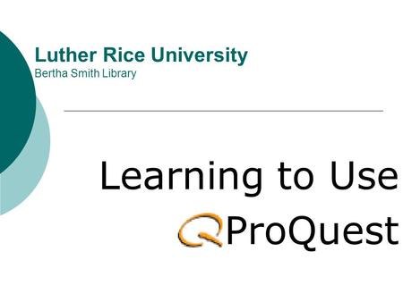 Luther Rice University Bertha Smith Library Learning to Use ProQuest.
