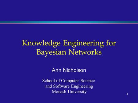 1 Knowledge Engineering for Bayesian Networks Ann Nicholson School of Computer Science and Software Engineering Monash University.