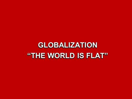 "GLOBALIZATION ""THE WORLD IS FLAT"""