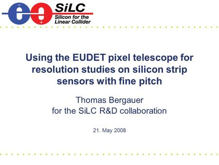 Using the EUDET pixel telescope for resolution studies on silicon strip sensors with fine pitch Thomas Bergauer for the SiLC R&D collaboration 21. May.