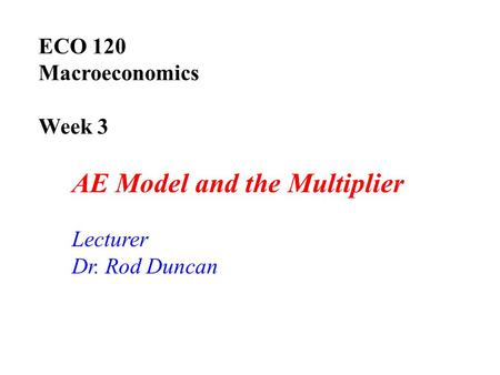 ECO 120 Macroeconomics Week 3 AE Model and the Multiplier Lecturer Dr. Rod Duncan.