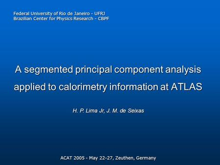 A segmented principal component analysis applied to calorimetry information at ATLAS ACAT 2005 - May 22-27, Zeuthen, Germany H. P. Lima Jr, J. M. de Seixas.