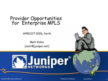 Copyright © 2004 Juniper Networks, Inc. Proprietary and Confidentialwww.juniper.net 1 Provider Opportunities for Enterprise MPLS APRICOT 2006, Perth Matt.