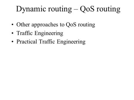 Dynamic routing – QoS routing Other approaches to QoS routing Traffic Engineering Practical Traffic Engineering.