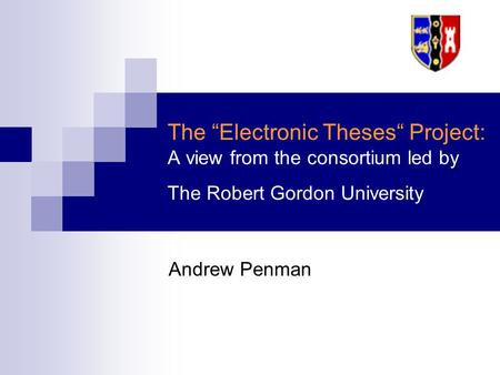 "The ""Electronic Theses"" Project: A view from the consortium led by The Robert Gordon University Andrew Penman."