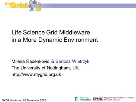GADA Workshop 1-2 November 2005 Life Science Grid Middleware in a More Dynamic Environment Milena Radenkovic & Bartosz Wietrzyk The University of Nottingham,