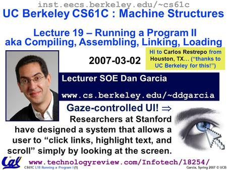 CS61C L18 Running a Program I (1) Garcia, Spring 2007 © UCB Gaze-controlled UI!  Researchers at Stanford have designed a system that allows a user to.