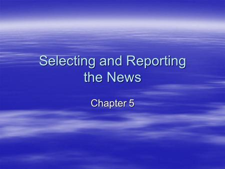 Selecting and Reporting the News Chapter 5. The Characteristics of News All news stories possess certain characteristics or news values. Traditionally,