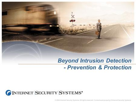 © 2004 Internet Security Systems. All rights reserved. Contents are property of Internet Security Systems. Beyond Intrusion Detection - Prevention & Protection.