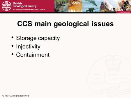 © NERC All rights reserved CCS main geological issues Storage capacity Injectivity Containment.