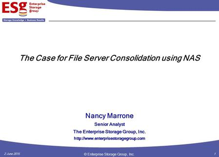 2 June 2015 © Enterprise Storage Group, Inc. 1 The Case for File Server Consolidation using NAS Nancy Marrone Senior Analyst The Enterprise Storage Group,
