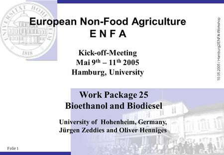 10.05.2005 / Hamburg2/ENFA-Workshop Folie 1 European Non-Food Agriculture E N F A University of Hohenheim, Germany, Jürgen Zeddies and Oliver Henniges.