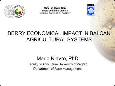 BERRY ECONOMICAL IMPACT IN BALCAN AGRICULTURAL SYSTEMS Mario Njavro, PhD Faculty of Agriculture University of Zagreb Department of Farm Management COST.
