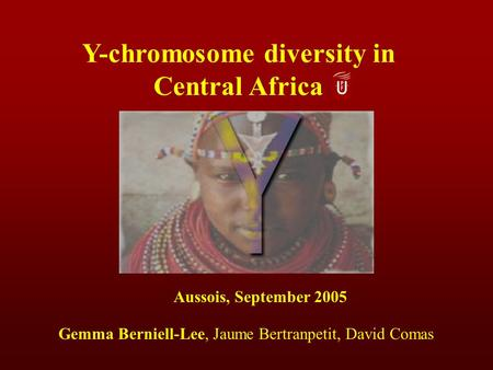 Y-chromosome diversity in Central Africa Aussois, September 2005 Gemma Berniell-Lee, Jaume Bertranpetit, David Comas.