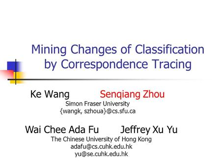 Mining Changes of Classification by Correspondence Tracing Ke Wang Senqiang Zhou Simon Fraser University {wangk, Wai Chee Ada Fu Jeffrey.