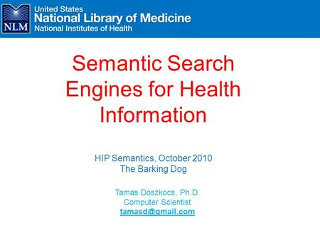 Tamas Doszkocs, Ph.D. Computer Scientist Semantic Search Engines for Health Information HIP Semantics, October 2010 The Barking Dog.