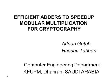 1 EFFICIENT ADDERS TO SPEEDUP MODULAR MULTIPLICATION FOR CRYPTOGRAPHY Adnan Gutub Hassan Tahhan Computer Engineering Department KFUPM, Dhahran, SAUDI ARABIA.