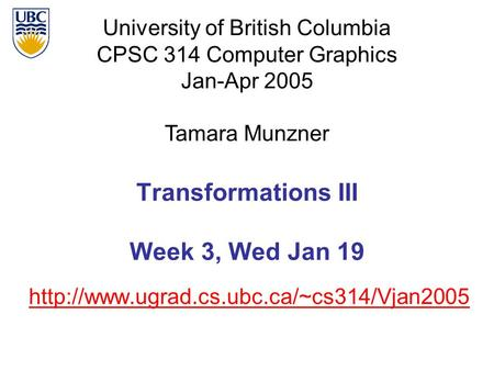 University of British Columbia CPSC 314 Computer Graphics Jan-Apr 2005 Tamara Munzner  Transformations III Week.