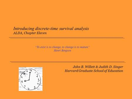 "John B. Willett & Judith D. Singer Harvard Graduate School of Education Introducing discrete-time survival analysis ALDA, Chapter Eleven ""To exist is to."