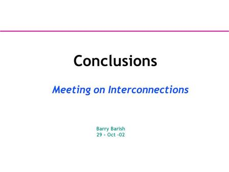 Conclusions Meeting on Interconnections Barry Barish 29 – Oct -02.