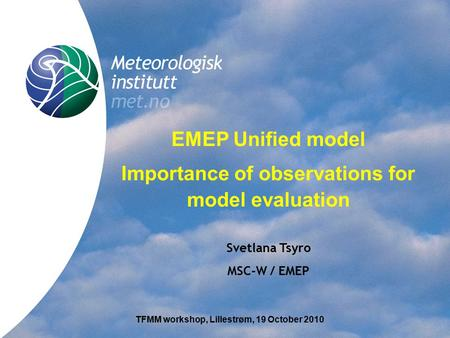 Title EMEP Unified model Importance of observations for model evaluation Svetlana Tsyro MSC-W / EMEP TFMM workshop, Lillestrøm, 19 October 2010.