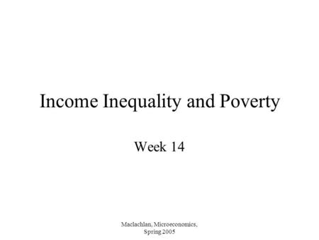 Maclachlan, Microeconomics, Spring 2005 Income Inequality and Poverty Week 14.