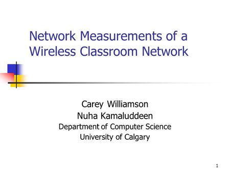 1 Network Measurements of a Wireless Classroom Network Carey Williamson Nuha Kamaluddeen Department of Computer Science University of Calgary.