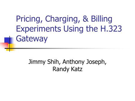 Pricing, Charging, & Billing Experiments Using the H.323 Gateway Jimmy Shih, Anthony Joseph, Randy Katz.