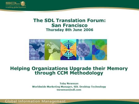 The SDL Translation Forum: San Francisco Thursday 8th June 2006 Helping Organizations Upgrade their Memory through CCM Methodology Toby Newman Worldwide.