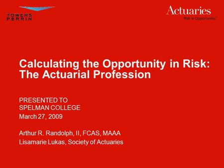 Calculating the Opportunity in Risk: The Actuarial Profession PRESENTED TO SPELMAN COLLEGE March 27, 2009 Arthur R. Randolph, II, FCAS, MAAA Lisamarie.
