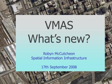 VMAS What's new? Robyn McCutcheon Spatial Information Infrastructure 17th September 2008.