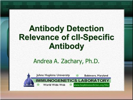 Antibody Detection Relevance of cII-Specific Antibody Andrea A. Zachary, Ph.D. www.hopkinsmedicine.org/hla/