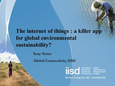 The internet of things : a killer app for global environmental sustainability? Tony Vetter Global Connectivity, IISD.