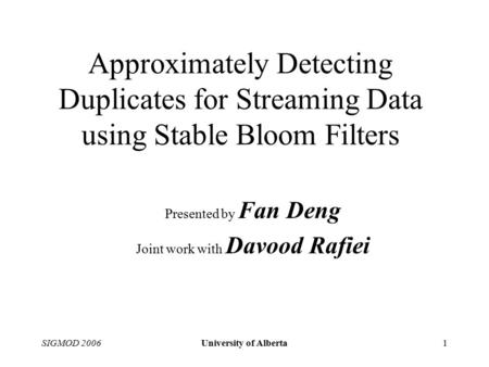 SIGMOD 2006University of Alberta1 Approximately Detecting Duplicates for Streaming Data using Stable Bloom Filters Presented by Fan Deng Joint work with.