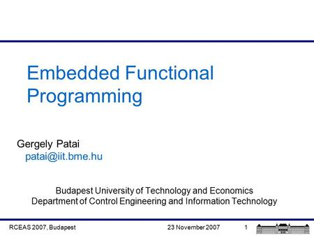 23 November 2007RCEAS 2007, Budapest1 Embedded Functional Programming Gergely Patai Budapest University of Technology and Economics Department.