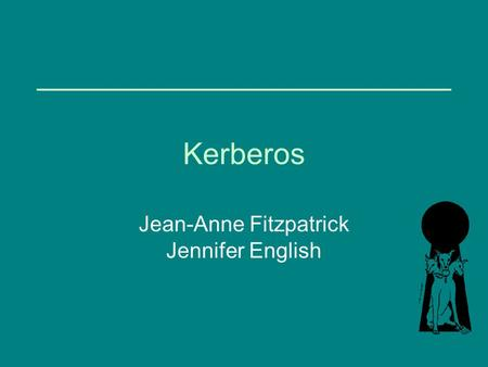 Kerberos Jean-Anne Fitzpatrick Jennifer English. What is Kerberos? Network authentication protocol Developed at MIT in the mid 1980s Available as open.