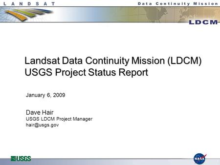Landsat Data Continuity Mission (LDCM) USGS Project Status Report January 6, 2009 Dave Hair USGS LDCM Project Manager