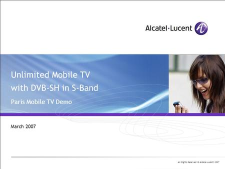 All Rights Reserved © Alcatel-Lucent 2007 Unlimited Mobile TV with DVB-SH in S-Band Paris Mobile TV Demo March 2007.