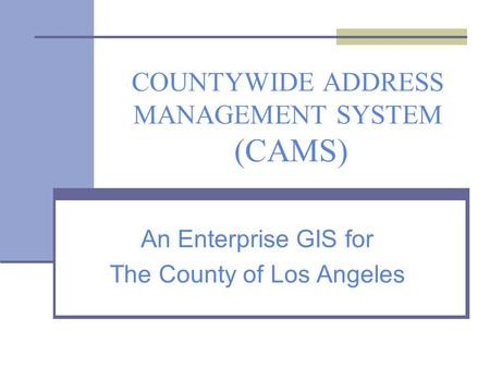 COUNTYWIDE ADDRESS MANAGEMENT SYSTEM (CAMS) An Enterprise GIS for The County of Los Angeles.