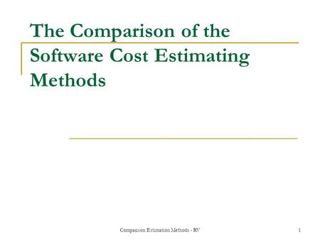 Comparison Estimation Methods - RV1 The Comparison of the Software Cost Estimating Methods.