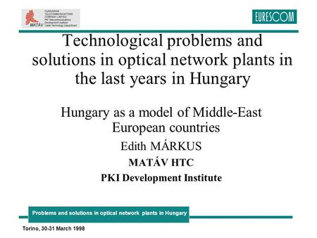 Problems and solutions in optical network plants in Hungary Torino, 30-31 March 1998 Technological problems and solutions in optical network plants in.