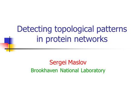 Detecting topological patterns in protein networks Sergei Maslov Brookhaven National Laboratory.